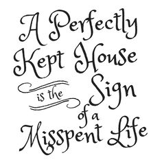 A Perfectly Kept House is the Sign of  Misspent Life - Free Printable