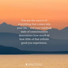 You, and you alone, are the source of everything that comes into your life – and your habitual state of consciousness determines how much or how little of that infinite good you experience.