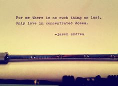For me there is no such thing as lust. Only love in concentrated doses. ~Jason Andrea