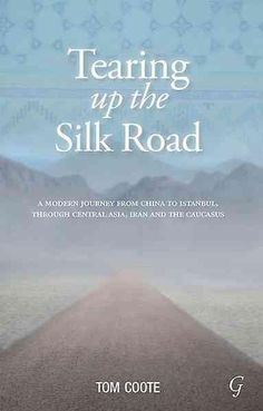Tearing Up the Silk Road: A modern journey from China to Istanbul, through Central Asia, Iran and the Caucasus