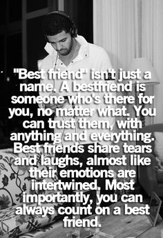 """""""best friend"""" isn't just a name. a best friend is someone who's there for you, no matter what. you can trust them, with anything and everything. best friends share tears and laughs, almost like their emotions are intertwined. most importantly, you can always count on a best friend."""