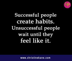 Successful people create habits. Unsuccessful people wait until they feel like it.