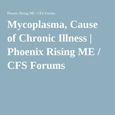 Mycoplasma, Cause of Chronic Illness | Phoenix Rising ME / CFS Forums