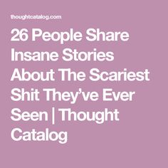 26 People Share Insane Stories About The Scariest Shit They've Ever Seen   Thought Catalog