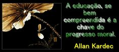 Grupo Espíritas A educação, se bem compreendida é a chave do progresso moral. Allan Kardec   Education, if properly understood is the key to moral progress. Allan Kardec