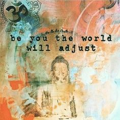 """""""Be you the world will adjust."""""""