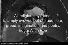 In Saudia Arabia and other Islamic nations, Edgar Allan Poe would have been sentenced to lashes or killed for this statement. Not all that different from what Ted Cruz would do, if he had the power. Religion stifles our greatest minds. Atheist Agnostic, Atheist Humor, Atheist Quotes, Losing My Religion, Anti Religion, Edgar Allan Poe, Poe Quotes, Funny Quotes, Scary Quotes