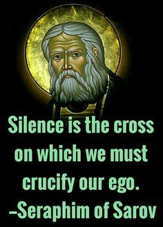 Silence is the cross on which we must crucify our ego. Seraphim of Sarov Catholic Quotes, Catholic Prayers, Catholic Saints, Religious Quotes, Roman Catholic, Christian Faith, Christian Quotes, Early Church Fathers, Religion