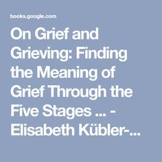 On Grief and Grieving: Finding the Meaning of Grief Through the Five Stages ... - Elisabeth Kübler-Ross, David Kessler - Google Books
