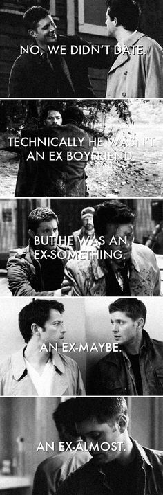 Dean + Castiel: No, we didn't date. Technically he wasn't an ex-boyfriend. But he was an ex-something. An ex-maybe. An ex-almost. #spn #destiel