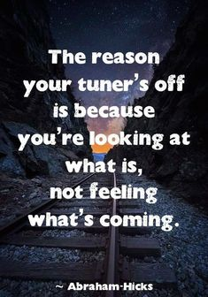 """The reason your tuner's off is because you're looking at what is, not feeling what's coming."" ~ Abraham-Hicks"