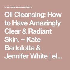 Oil Cleansing: How to Have Amazingly Clear & Radiant Skin. ~ Kate Bartolotta & Jennifer White | elephant journal