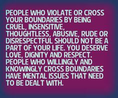 Setting healthy boundaries is necessary to protect us from being hurt or abused. Anyone that runs ramshackle all over you and doesn't care about hurting you is crossing boundaries. In life there are those that live to cause others grief and pain. Do not allow this toxicity. You must set boundaries and consequences for those who choose to mistreat you.