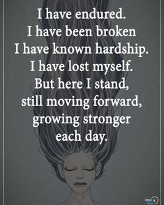 from - Type YES if you agree. I have endured. I have been broken. I have known hardship. I have lost myself. But here I stand still moving forward growing stronger each day. Quotes To Live By, Me Quotes, Motivational Quotes, Inspirational Quotes, Positive Vibes, Positive Quotes, Reiki, Self Help, Inspire Me