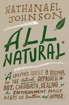 All Natural: A Skeptic's Quest to Discover If the Natural Approach to Diet, Childbirth, Healing, and the Environment Really Keeps Us Healthier and Happier by Nathanael Johnson