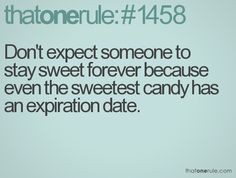 Don't expect someone to stay sweet forever because even the sweetest candy has an expiration date. #that1rule