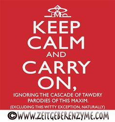 Another Keep Calm spoof?!?  The crown is formed from the letters of the 1st two words. Enjoy yet another spinoff of this World War 2 poster on a modern shirt or sticker. Propagandist cheer whisked with smug sarcasm. The caption reads: Keep Calm and Carry On, ignoring the cascade of tawdry parodies of this maxim (excluding this witty exception, naturally). www.zeitgeberenzyme.com http://www.cafepress.com/zeitenz