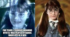 For years I thought Moaning Myrtle was played by Daniel Radcliffe in a wig.