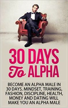 Alpha Male: 30 Days to Alpha, Become an Alpha Male in 30 Days: Mindset, Training, Fashion, Discipline, Health, Money and Dating Tired of being a beta? No man deserves to be called a beta. Thankfully, all men are capable of being an alpha male.