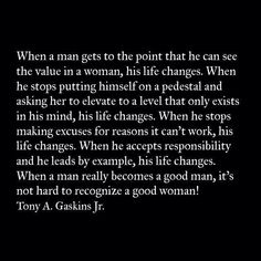 When a man gets to the point that he can see the value in a woman his life changes When he stops putting himself on a pedestal and asking her to elevate to a level that only exists in his mind his life changes ~ Tony A Gaskins Jr ~ Relationship quotes Good Woman Quotes, Great Quotes, Quotes To Live By, Love Quotes, Inspirational Quotes, Motivational Quotes, Cher Quotes, Remember Quotes, Random Quotes