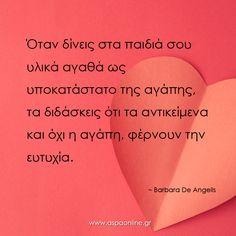 Όταν δίνεις στα παιδιά σου υλικά αγαθά ως υποκατάστατο της αγάπης, τα διδάσκεις ότι τα αντικείμενα και όχι η αγάπη, φέρνουν την ευτυχία. Greek Quotes, Family Kids, True Words, Parenting, Cards Against Humanity, Life, School, Baby, Frases