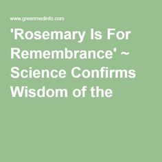 'Rosemary Is For Remembrance' ~ Science Confirms Wisdom of the