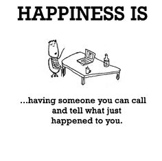 Happiness is, having someone you can call and tell what just happened to you. - Cute Happy Quotes