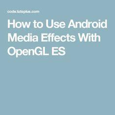 How to Use Android Media Effects With OpenGL ES