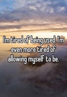 """I'm tired of being used. I'm even more tired of allowing myself to be."""