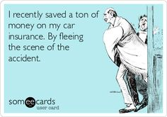 I recently saved a ton of money on my car insurance. By fleeing the scene of the accident.
