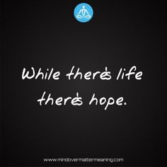 Sayings - While-there's-life-there's-hope. Mind Over Matter Meaning, Life Proverbs, Consciousness, Spirituality, Mindfulness, Sayings, Life Sayings, Knowledge, Lyrics