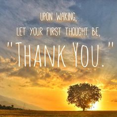 """""""When thou risest in the morning let thy heart be full of thanks unto God; and if ye do ... , ye shall be lifted up"""" (Alma 37:37)"""