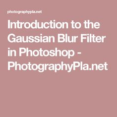 Introduction to the Gaussian Blur Filter in Photoshop - PhotographyPla.net