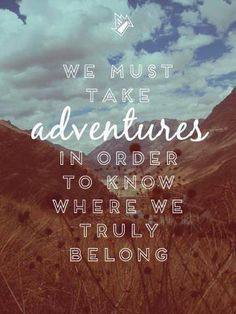 We must take adventures in order to know where we truly belong. #Adventure #Quotes