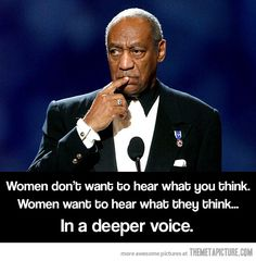 Women don't want to hear what you think. Women want to hear what they think, in a deeper voice.