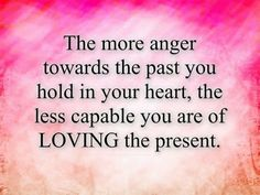 The more anger towards the past you hold in your heart, The less capable you are of LOVING the present. Past Love, The Past, Love You, Picture Quotes, Love Quotes, Inspirational Quotes, Best English Quotes, Apologizing Quotes, Best Qoutes