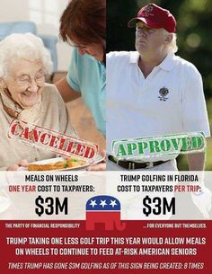 Trump golfing in florida cost to taxpayers PER TRIP 3 MILLION Dollar !!!   Meals on Wheels cost to taxpayers the same for ONE YEAR!   TRUMP TAKING ONE LESS GOLF TRIP THIS YEAR WOULD ALLOW MEALS ON WHEELS TO CONTINUE TO FEED AT-RISK AMERICAN SENIORS