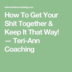 How To Get Your Shit Together & Keep It That Way! — Teri-Ann Coaching