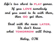 """Life's too short to play games. If you love somebody and you want to be with them, then go get them. Deal with the mess later."" <3 - Haley"