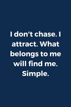 I don't chase. I attract. What belongs to me will find me. Self Love Quotes, Great Quotes, Quotes To Live By, Me Quotes, Motivational Quotes, Inspirational Quotes, Yoga Quotes, Chasing Quotes, Positive Vibes