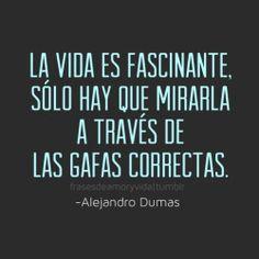 Frases de vida ~Alejandro Dumas La vida es fascinante, solo hay que mirarla a través de las gafas correctas.