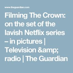 Filming The Crown: on the set of the lavish Netflix series – in pictures | Television & radio | The Guardian