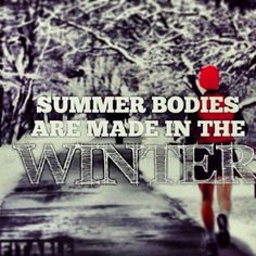 Summer body's are made in the winter