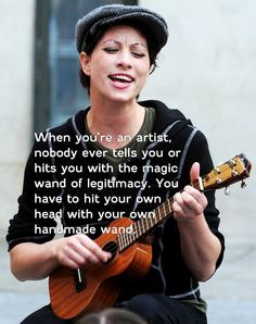 """""""When you're an artist, nobody ever tells you or hits you with the magic wand of legitimacy. You have to hit your own head with your own handmade wand."""" -Amanda Palmer"""