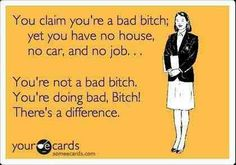 The truth about bad bitches! Girl get your life in check <3