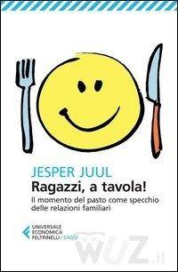 Ragazzi, a tavola! Il momento del pasto come specchio delle relazioni familiari di Juul Jesper - Libro - Feltrinelli - Universale economica. Saggi - Wuz - Il libro nella rete