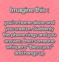 """Imagine this: You're home alone and you sneeze. Suddenly the phone rings and you answer, then someone whispers, ""Bless you,"" and hangs up."""