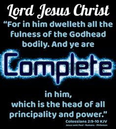 """~ Lord Jesus Christ ~ """"For in him dwelleth all the fulness of the Godhead bodily. And ye are complete in him, which is the head of all principality and power."""" Colossians 2:9-10 KJV  ✞Grace and peace in Christ!"""