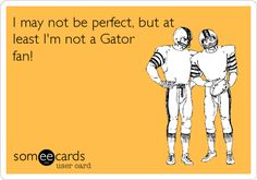 I may not be perfect, but at least I'm not a Gator fan! Virginia Tech, Sports Humor, Hilarious, Funny, E Cards, Someecards, News Today, I Laughed, Quotes To Live By