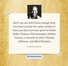 Don't say you don't have enough time. You have exactly the same number of hours per day that were given to Helen Keller, Pasteur, Michaelangelo, Mother Teresea, Leonardo da Vinci, Thomas Jefferson, and Albert Einstein.